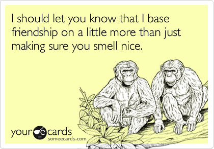I should let you know that I base friendship on a little more than just making sure you smell nice.
