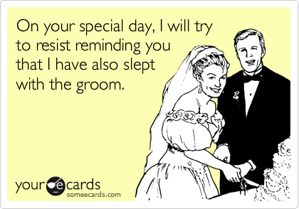 On your special day, I will try to resist reminding you that I have also slept with the groom.