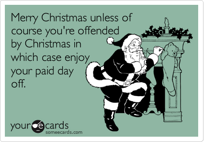 Merry Christmas unless of  course you're offended by Christmas in which case enjoy your paid day off.