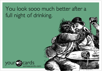 You look sooo much better after a full night of drinking.