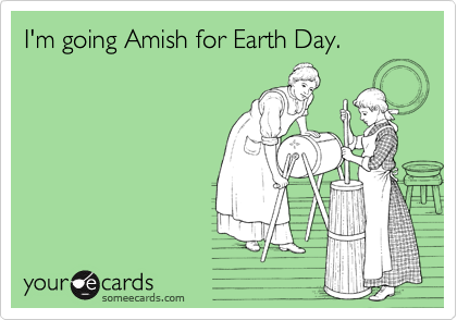 I'm going Amish for Earth Day.
