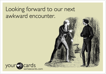 Looking forward to our next awkward encounter.