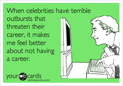When celebrities have terrible outbursts that