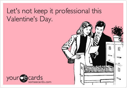Let's not keep it professional this Valentine's Day.