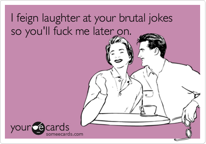 I feign laughter at your brutal jokes so you'll fuck me later on.