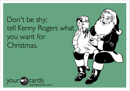 Don't be shy; tell Kenny Rogers what you want for Christmas.
