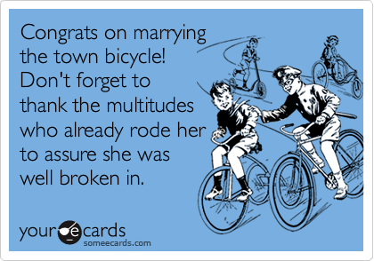 Congrats on marryingthe town bicycle! Don't forget to thank the multitudeswho already rode herto assure she waswell broken in.