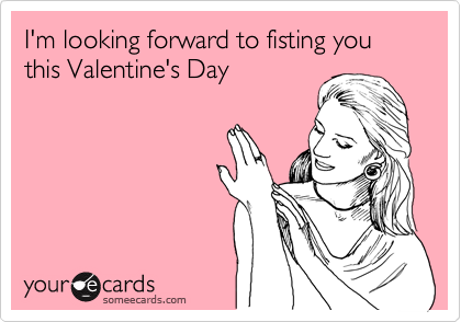 someecards.com - I'm looking forward to fisting you this Valentine's Day