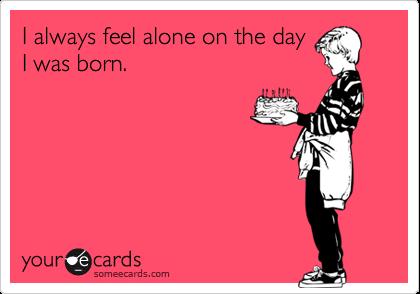 I always feel alone on the dayI was born.