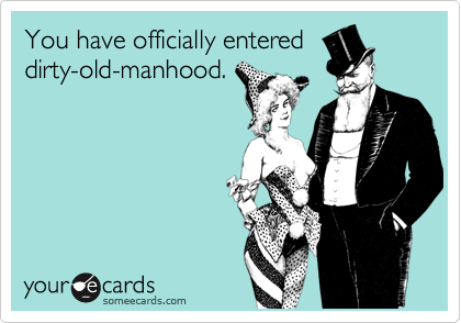 You have officially entereddirty-old-manhood.