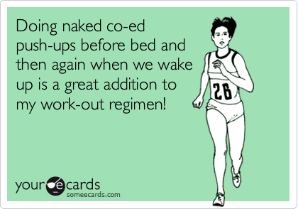 Doing naked co-edpush-ups before bed andthen again when we wakeup is a great addition tomy work-out regimen!