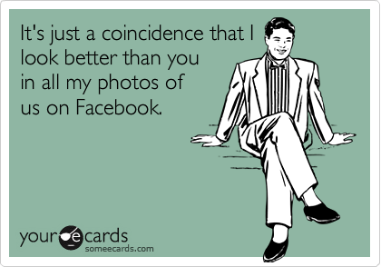 It's just a coincidence that I look better than you in all my photos of us on Facebook.