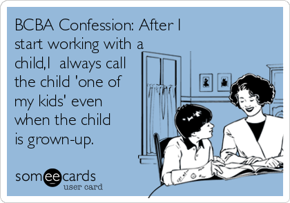 BCBA Confession: After I start working with a child,I  always call the child 'one of my kids' even when the child is grown-up.