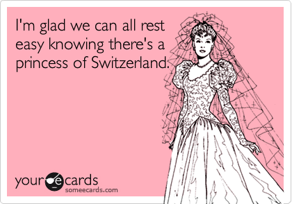I'm glad we can all rest easy knowing there's a princess of Switzerland.