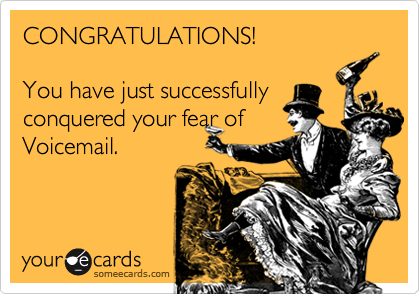 CONGRATULATIONS!You have just successfullyconquered your fear ofVoicemail.