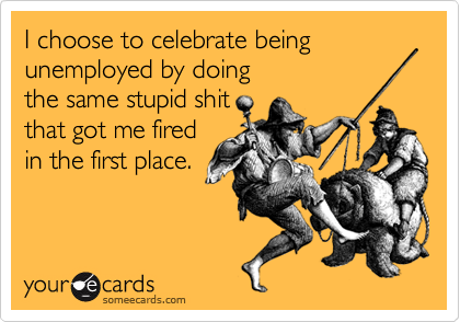 I choose to celebrate being unemployed by doing 