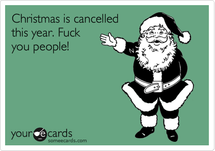 Christmas is cancelled this year. Fuck you people!