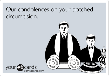 Our condolences on your botched circumcision.