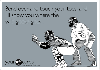 Bend over and touch your toes, and I'll show you where the