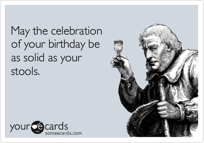 May the celebration of your birthday be as solid as your stools.