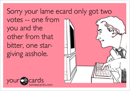 Sorry your lame ecard only got two votes -- one fromyou and theother from that bitter, one star-giving asshole.