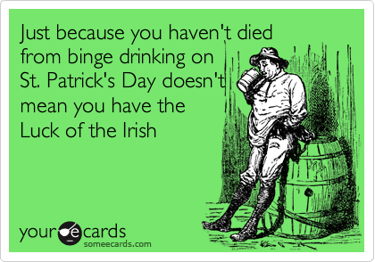 Just because you haven't diedfrom binge drinking onSt. Patrick's Day doesn'tmean you have theLuck of the Irish