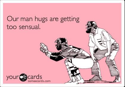 Our man hugs are gettingtoo sensual.
