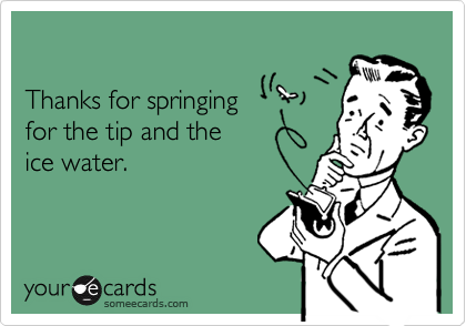 Thanks for springingfor the tip and theice water.