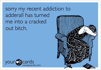 sorry my recent addiction to adderall has turnedme into a crackedout bitch.