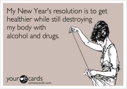 My New Year's resolution is to get healthier while still destroying my body with alcohol and drugs.