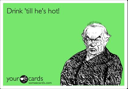 Drink 'till he's hot!