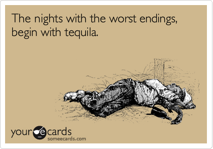 The nights with the worst endings, begin with tequila.