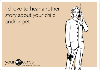 I'd love to hear anotherstory about your childand/or pet.