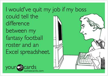 I would've quit my job if my boss could tell thedifferencebetween myfantasy footballroster and anExcel spreadsheet.