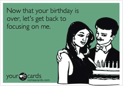 Now that your birthday is over, let's get back to focusing on me.