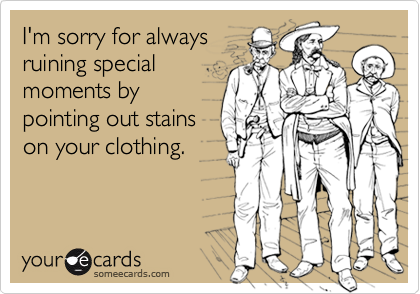 I'm sorry for alwaysruining specialmoments bypointing out stainson your clothing.