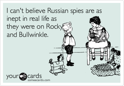 I can't believe Russian spies are as inept in real life as they were on Rocky and Bullwinkle.