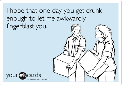 I hope that one day you get drunk enough to let me awkwardly fingerblast you.