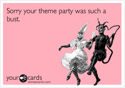 Sorry your theme party was such a bust.