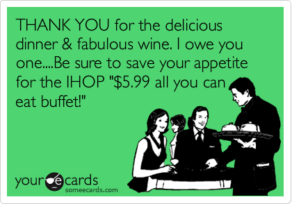 """THANK YOU for the delicious dinner & fabulous wine. I owe you one....Be sure to save your appetite for the IHOP """"%245.99 all you can eat buffet!"""""""