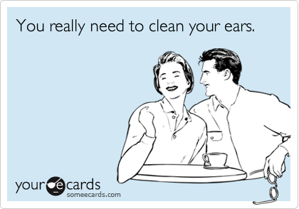 You really need to clean your ears.