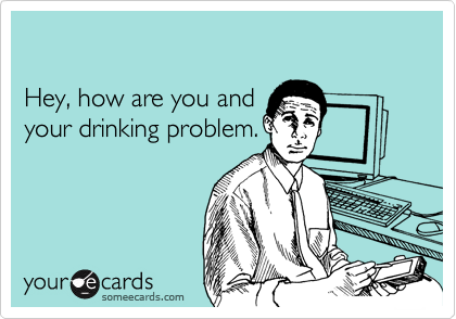 Hey, how are you and your drinking problem.
