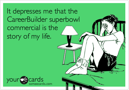 It depresses me that theCareerBuilder superbowlcommercial is thestory of my life.