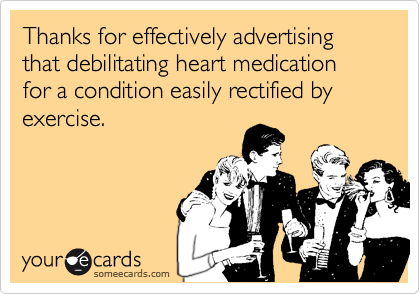 Thanks for effectively advertising that debilitating heart medication for a condition easily rectified by exercise.