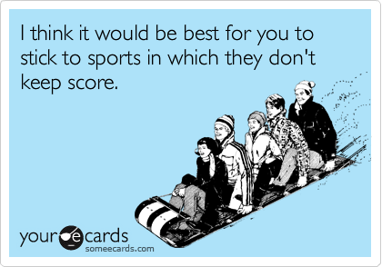 I think it would be best for you to stick to sports in which they don't keep score.