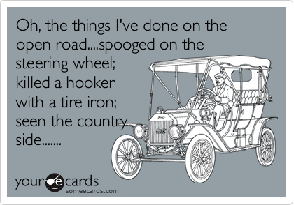 Oh, the things I've done on the open road....spooged on the