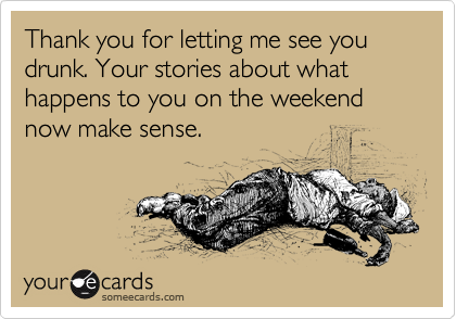 Thank you for letting me see you drunk. Your stories about what happens to you on the weekend now make sense.