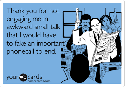 Thank you for notengaging me inawkward small talkthat I would have to fake an importantphonecall to end.