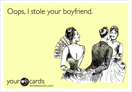 Oops, I stole your boyfriend.