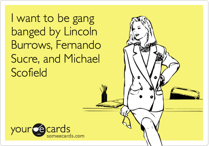 I want to be gangbanged by LincolnBurrows, Fernando Sucre, and Michael Scofield